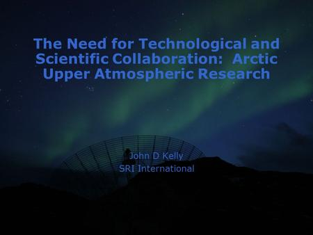 The Need for Technological and Scientific Collaboration: Arctic Upper Atmospheric Research John D Kelly SRI International.