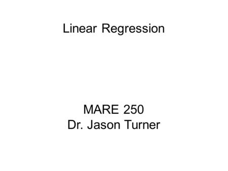 MARE 250 Dr. Jason Turner Linear Regression. Linear regression investigates and models the linear relationship between a response (Y) and predictor(s)