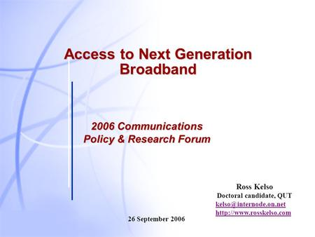 Ross Kelso Doctoral candidate, QUT  26 September 2006 Access to Next Generation Broadband 2006 Communications.