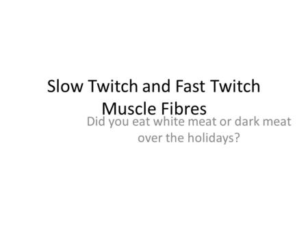 Slow Twitch and Fast Twitch Muscle Fibres Did you eat white meat or dark meat over the holidays?