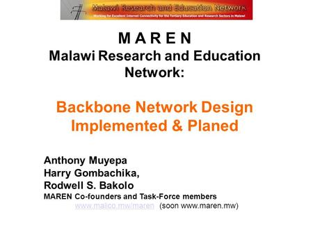 M A R E N Malawi Research and Education Network: Backbone Network Design Implemented & Planed Anthony Muyepa Harry Gombachika, Rodwell S. Bakolo MAREN.