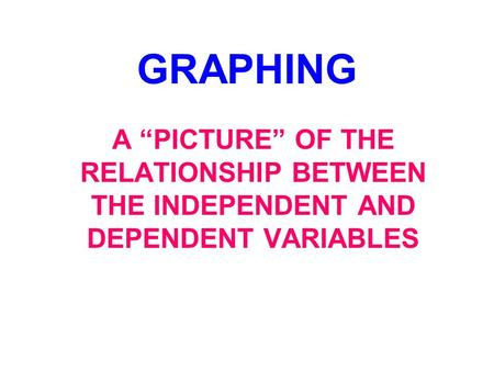 "GRAPHING A ""PICTURE"" OF THE RELATIONSHIP BETWEEN THE INDEPENDENT AND DEPENDENT VARIABLES."