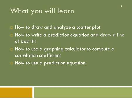 1 What you will learn  How to draw and analyze a scatter plot  How to write a prediction equation and draw a line of best-fit  How to use a graphing.