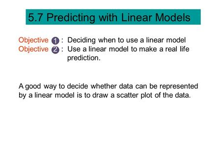 5.7 Predicting with Linear Models Objective : Deciding when to use a linear model Objective : Use a linear model to make a real life prediction. 1 2 A.