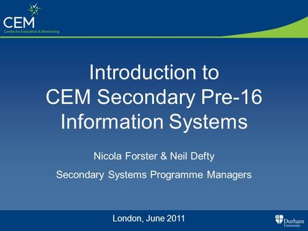 Introduction to CEM Secondary Pre-16 Information Systems Nicola Forster & Neil Defty Secondary Systems Programme Managers London, June 2011.
