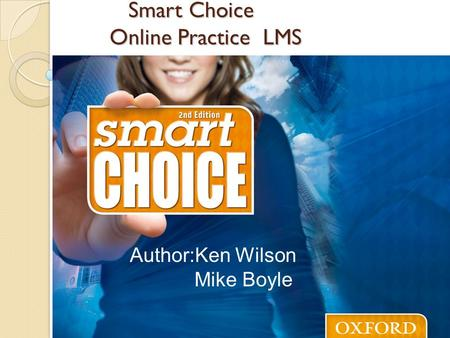 Smart Choice Online Practice LMS Smart Choice Online Practice LMS Author:Ken Wilson Mike Boyle.