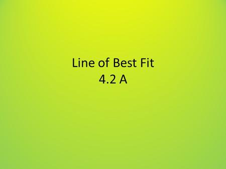 Line of Best Fit 4.2 A. Goal Understand a scatter plot, and what makes a line a good fit to data.