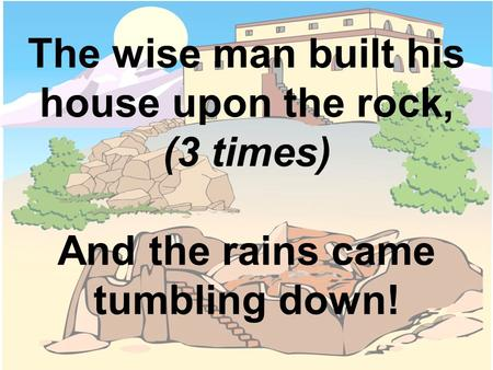 The rains came down and the floods came up,  (3 times)    And the house on the rock stood firm.