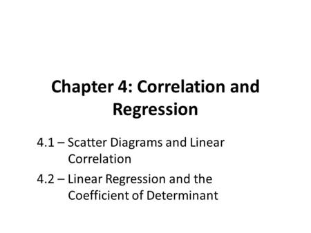 Chapter 4: Correlation and Regression 4.1 – Scatter Diagrams and Linear Correlation 4.2 – Linear Regression and the Coefficient of Determinant.
