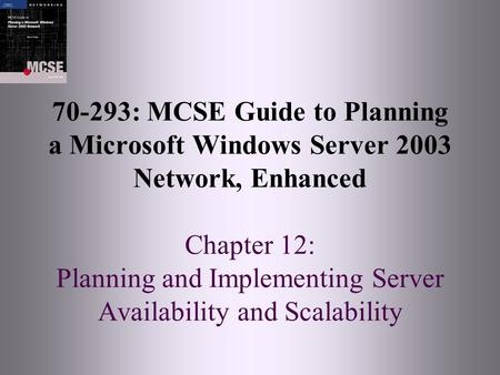 70-293: MCSE Guide to Planning a Microsoft Windows Server 2003 Network, Enhanced Chapter 12: Planning and Implementing Server Availability and Scalability.