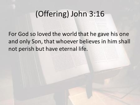 (Offering) John 3:16 For God so loved the world that he gave his one and only Son, that whoever believes in him shall not perish but have eternal life.