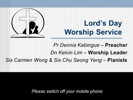 Lord's Day Worship Service Pr Dennis Kabingue – Preacher Dn Kelvin Lim – Worship Leader Sis Carmen Wong & Sis Chu Seong Yeng – Pianists Please switch off.