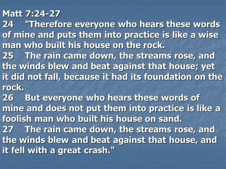 Matt 7:24-27 24Therefore everyone who hears these words of mine and puts them into practice is like a wise man who built his house on the rock. 25The.