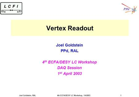 Joel Goldstein, RAL 4th ECFA/DESY LC Workshop, 1/4/2003 1 Vertex Readout Joel Goldstein PPd, RAL 4 th ECFA/DESY LC Workshop DAQ Session 1 st April 2003.