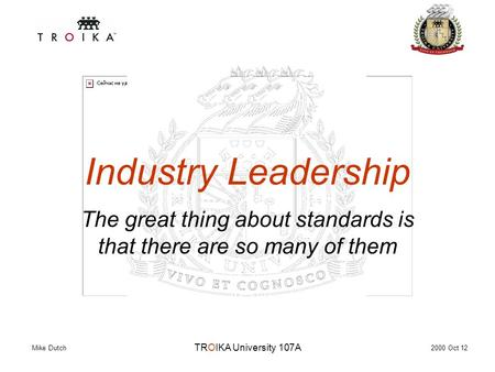 TROIKA University 107A Industry Leadership The great thing about standards is that there are so many of them 2000 Oct 12 Mike Dutch.