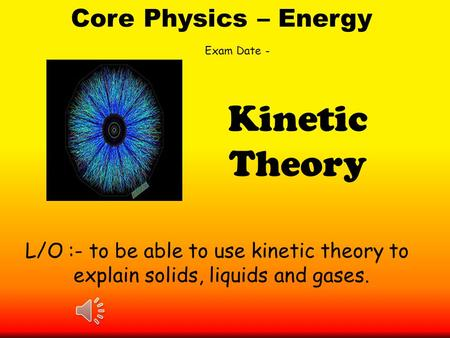 Core Physics – Energy L/O :- to be able to use kinetic theory to explain solids, liquids and gases. Kinetic Theory Exam Date -