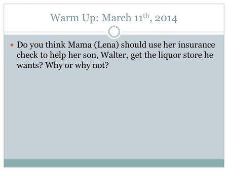 Warm Up: March 11 th, 2014 Do you think Mama (Lena) should use her insurance check to help her son, Walter, get the liquor store he wants? Why or why not?