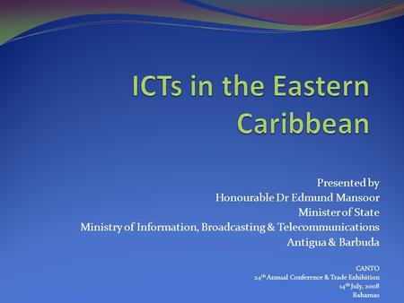 Presented by Honourable Dr Edmund Mansoor Minister of State Ministry of Information, Broadcasting & Telecommunications Antigua & Barbuda CANTO 24 th Annual.