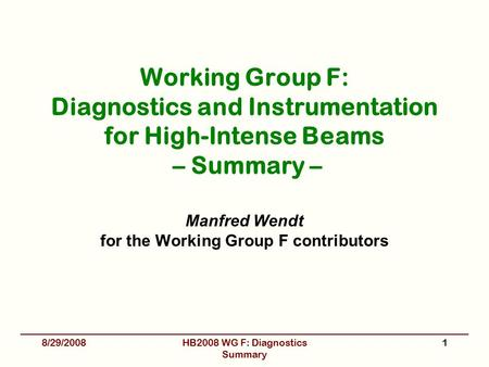Working Group F: Diagnostics and Instrumentation for High-Intense Beams – Summary – Manfred Wendt for the Working Group F contributors 8/29/2008HB2008.