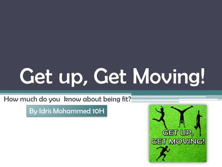 Get up, Get Moving! How much do you know about being fit? By Idris Mohammed 10H.