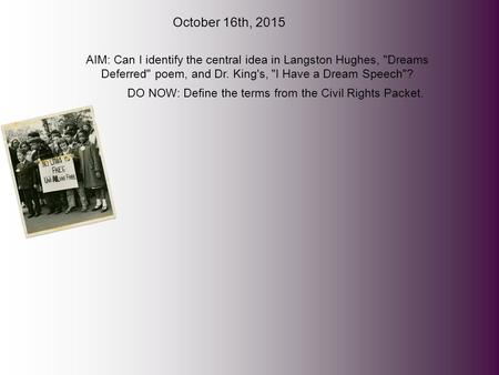 October 16th, 2015 AIM: Can I identify the central idea in Langston Hughes, Dreams Deferred poem, and Dr. King's, I Have a Dream Speech? DO NOW: Define.