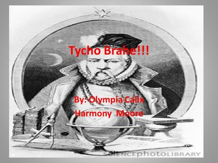 Tycho Brahe!!! By: Olympia Calix Harmony Moore. Interesting Facts!! Tycho Brahe was born on 14 December 1546 in Sweden. He was the eldest son of Otto.