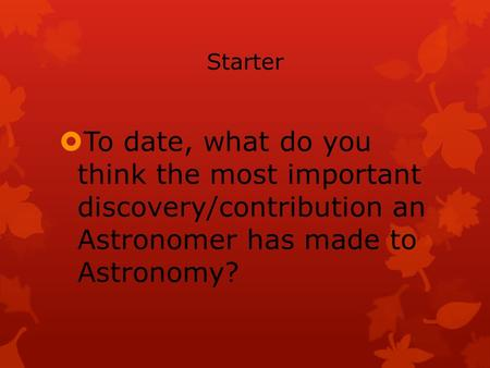 Starter  To date, what do you think the most important discovery/contribution an Astronomer has made to Astronomy?