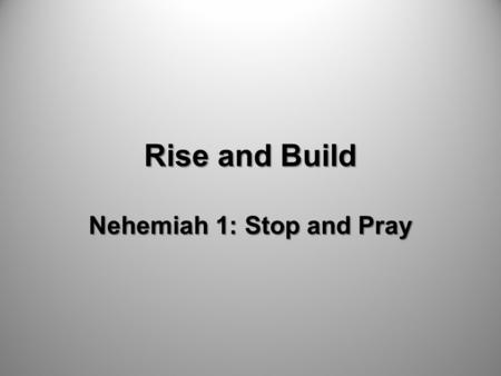 Rise and Build Nehemiah 1: Stop and Pray. Is God doing everything he desires to do in the Valley right now?
