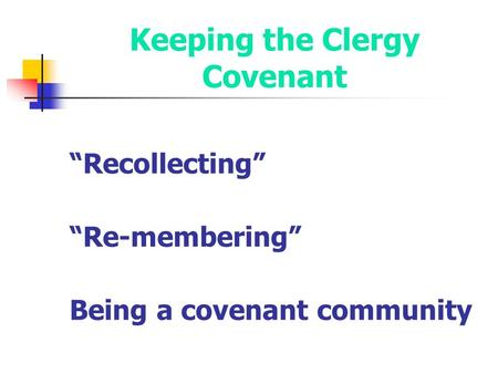 "Keeping the Clergy Covenant ""Recollecting"" ""Re-membering"" Being a covenant community."