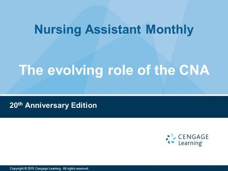 Nursing Assistant Monthly Copyright © 2015 Cengage Learning. All rights reserved. 20 th Anniversary Edition The evolving role of the CNA.
