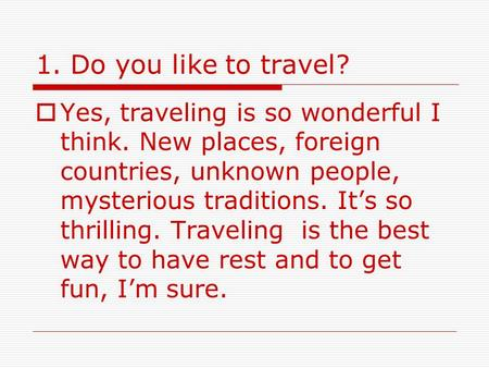 1. Do you like to travel?  Yes, traveling is so wonderful I think. New places, foreign countries, unknown people, mysterious traditions. It's so thrilling.