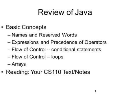 1 Review of Java Basic Concepts –Names and Reserved Words –Expressions and Precedence of Operators –Flow of Control – conditional statements –Flow of Control.