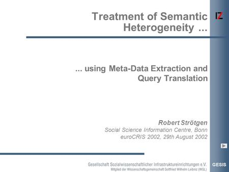 GESIS Robert Strötgen Social Science Information Centre, Bonn euroCRIS 2002, 29th August 2002... using Meta-Data Extraction and Query Translation Treatment.