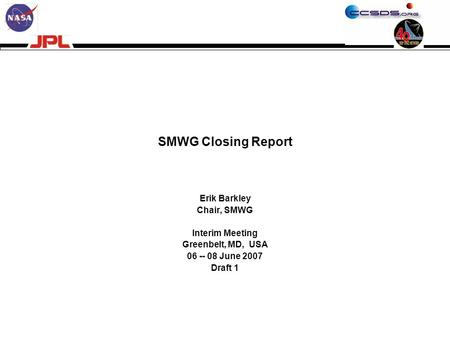 SMWG Closing Report Erik Barkley Chair, SMWG Interim Meeting Greenbelt, MD, USA 06 -- 08 June 2007 Draft 1.
