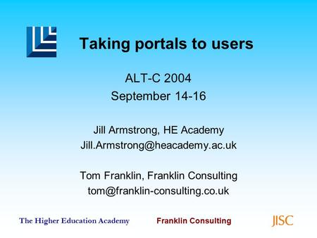 The Higher Education Academy Franklin Consulting Taking portals to users ALT-C 2004 September 14-16 Jill Armstrong, HE Academy