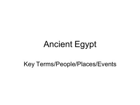 Ancient Egypt Key Terms/People/Places/Events. Key Places and Terms Valley of the Kings: burial ground of the ancient Egyptian rulers Giza: site of the.
