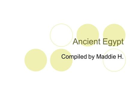 Ancient Egypt Compiled by Maddie H..