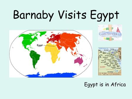 Barnaby Visits Egypt Egypt is in Africa. Barnaby travelled to Egypt on a plane. He travelled from Manchester airport and the journey took 5 ½ hours. When.