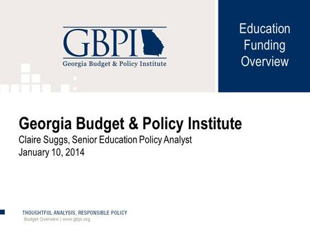 Education Funding Overview Budget Overview | www.gbpi.org Georgia Budget & Policy Institute Claire Suggs, Senior Education Policy Analyst January 10, 2014.