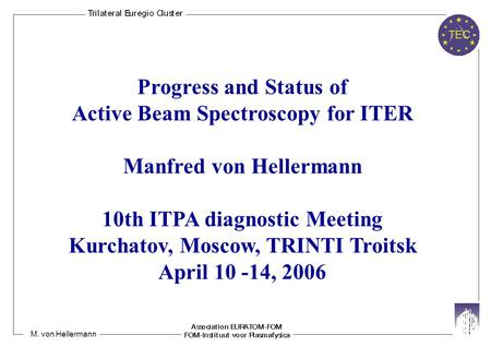 M. von Hellermann Progress and Status of Active Beam Spectroscopy for ITER Manfred von Hellermann 10th ITPA diagnostic Meeting Kurchatov, Moscow, TRINTI.