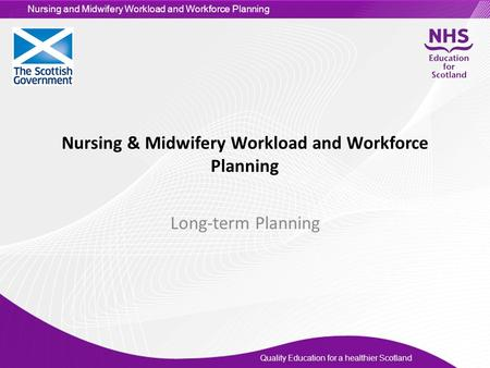 Quality Education for a healthier Scotland Nursing and Midwifery Workload and Workforce Planning Nursing & Midwifery Workload and Workforce Planning Long-term.