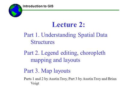 Introduction to GIS Lecture 2: Part 1. Understanding Spatial Data Structures Part 2. Legend editing, choropleth mapping and layouts Part 3. Map layouts.
