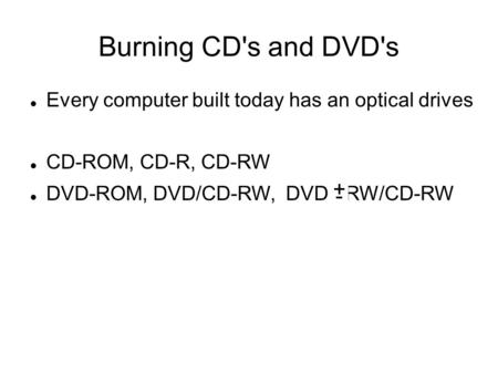 Burning CD's and DVD's Every computer built today has an optical drives CD-ROM, CD-R, CD-RW DVD-ROM, DVD/CD-RW, DVD RW/CD-RW.