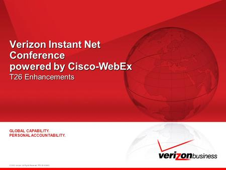 © 2008 Verizon. All Rights Reserved. PTE13015 06/08 GLOBAL CAPABILITY. PERSONAL ACCOUNTABILITY. Verizon Instant Net Conference powered by Cisco-WebEx T26.