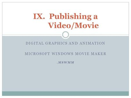 DIGITAL GRAPHICS AND ANIMATION MICROSOFT WINDOWS MOVIE MAKER.MSWMM IX.Publishing a Video/Movie.