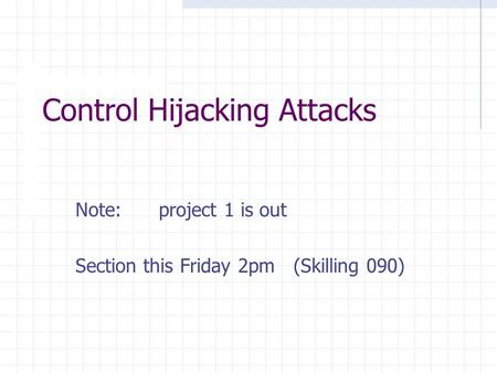 Control Hijacking Attacks Note: project 1 is out Section this Friday 2pm (Skilling 090)