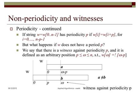 06/12/2015Applied Algorithmics - week41 Non-periodicity and witnesses  Periodicity - continued If string w=w[0..n-1] has periodicity p if w[i]=w[i+p],