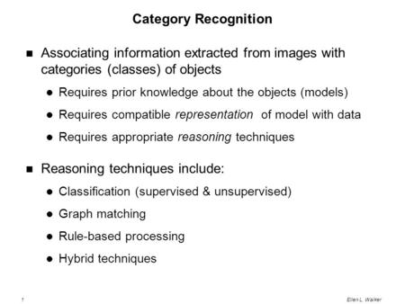 1Ellen L. Walker Category Recognition Associating information extracted from images with categories (classes) of objects Requires prior knowledge about.