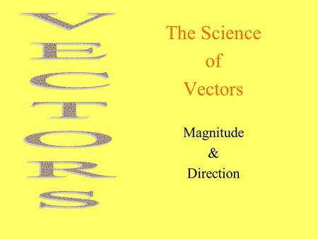 The Science of Vectors Magnitude & Direction. What are they? When we measure things in Science - we not only must know how much (magnitude) but in what.