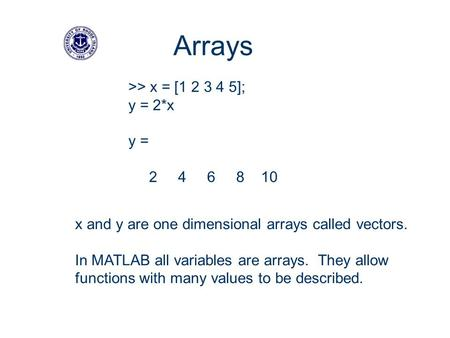 >> x = [1 2 3 4 5]; y = 2*x y = 2 4 6 8 10 Arrays x and y are one dimensional arrays called vectors. In MATLAB all variables are arrays. They allow functions.